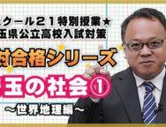高校受験 絶対合格!埼玉の社会①世界地理編 / スクール21特別授業